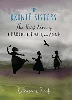 The Brontë Sisters: The Brief Lives of Charlotte, Emily, and Anne by [Reef, Catherine]