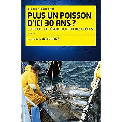 Plus un poisson d'ici 30 ans ? Surpêche et désertif: Surpêche et désertification des océans (ESSAIS t. 28)