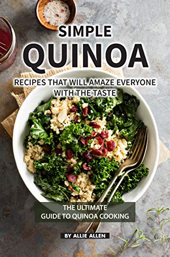Simple Quinoa Recipes That Will Amaze Everyone with The Taste: The Ultimate Guide to Quinoa Cooking (English Edition)