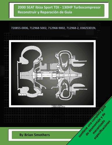 2000 SEAT Ibiza Sport TDI - 130HP Turbocompresor Reconstruir y Reparación de Guía: 720855-0006, 712968-5002, 712968-9002, 712968-2, 038253019L por Brian Smothers