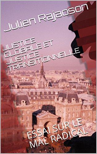 JUSTICE GLOBALE ET JUSTICE TRANSITIONNELLE: ESSAI SUR LE MAL RADICAL par Julien Rajaoson