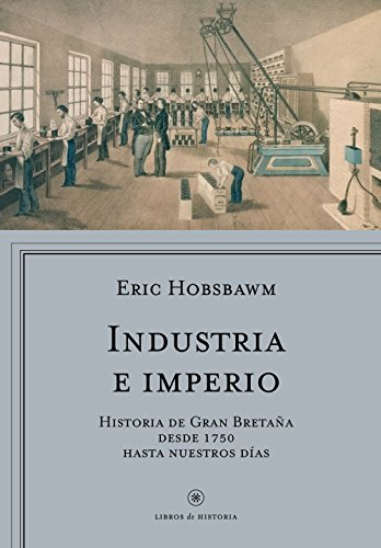Industria e imperio: Historia de Gran Bretaña desde 1750 hasta nuestros días (Libros de Historia)