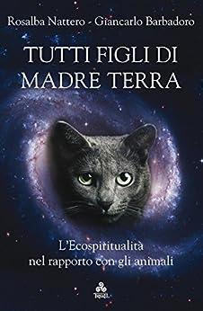 Tutti figli di Madre Terra: L'Ecospiritualità nel rapporto con gli animali di [Rosalba Nattero, Giancarlo Barbadoro]