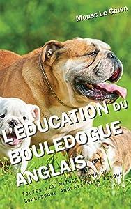 L'EDUCATION DU BOULEDOGUE ANGLAIS: Toutes les astuces pour un Bouledogue Anglais bien éduqué
