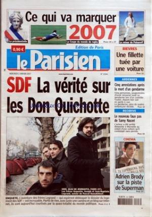 PARISIEN (LE) [No 19384] du 03/01/2007 - LA PRESIDENTIELLE - CE QUI VA MARQUER 2007 LE COUPE DU MONDE DE RUGBY LE RETOUR DE POLNAREFF BIEVRES - UNE FILLETTE TUEE PAR UNE VOITURE SDF - LA VERITE SUR LES DON QUICHOTTE - ENQUETE ARDENNES - CINQ ARRESTATIONS APRES LA MORT D'UN GENDARME RECIDIVE - LE NOUVEAU FAUX PAS DE SAMY NACERI CINEMA - ADRIEN BRODY SUR LA PISTE DE SUPERMAN.