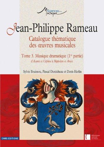 Jean-Philippe Rameau. Catalogue thmatique des oeuvres musicales - Tome 3. Musique dramatique (1re p