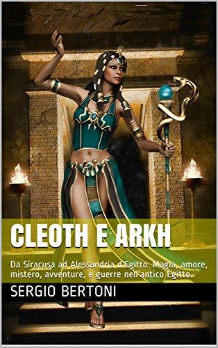 Cleoth e Arkh: Da Siracusa a Alessandria . magia, amore, mistero, guerre nell'antico Egitto nell'era Tolemaica