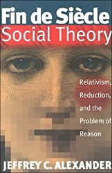 Fin De Siecle Social Theory: Relativism, Reduction and the Problem of Reason by Jeffrey C. Alexander (1995-07-17)