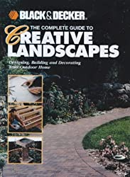 The Complete Guide to Creative Landscapes: Designing, Building and Decorating Your Outdoor Home (Black & Decker Home Improvement Library)