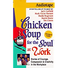 Chicken Soup for the Soul at Work: 101 Stories of Courage, Compassion and Creativity in the Workplace (Chicken Soup for the Soul (Audio Health Communications))