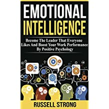Emotional Intelligence: Become The Leader That Everyone Likes And Boost Your Work Performance By Positive Psychology (Leadership Development, Interpersonal ... Relationships) (English Edition)