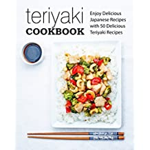Teriyaki Cookbook: Enjoy Delicious Japanese Recipes with 50 Delicious Teriyaki Recipes (English Edition)