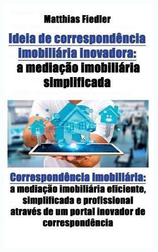 Estate Investment Real Software (Ideia de correspondencia imobiliaria inovadora: a mediacao imobiliaria simplificada: Correspondencia imobiliaria: a mediacao imobiliaria eficiente, ... de um portal inovador de correspondencia)