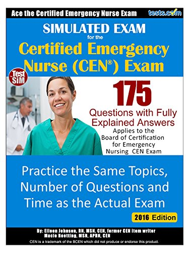 Simulated Practice Exam for the CEN - Certified Emergency Nurse Exam: 175 Questions with Fully Explained Answers - Same Topics & Number of Questions as the CEN