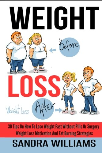Weight Loss: 30 Tips On How To Lose Weight Fast Without Pills Or Surgery, Weight Loss Motivation And Fat Burning Strategies (How To Lose Weight Tips. & Memoirs, Weight Loss Motivation Tricks) (Belly Lose Fast Fat Pills)