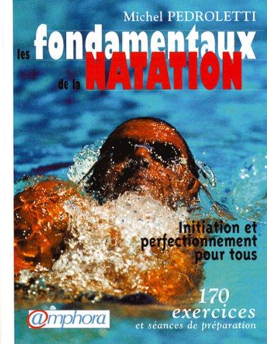 Les fondamentaux de la natation : Initiation et perfectionnement pour tous, 170 exercices par Michel Pedroletti