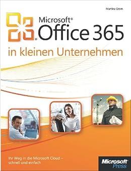 Microsoft Office 365 in kleinen Unternehmen: Ihr Weg in die Microsoft Cloud - schnell und einfach von [Grom, Martina]