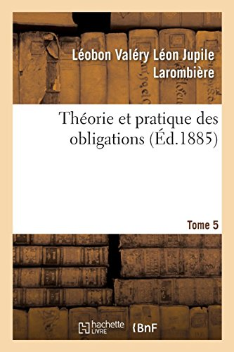 Théorie et pratique des obligations. Tome 5: ou Commentaire des titres III et IV, livre III du Code civil, art. 1101 à 1386 par Léobon Valéry Léon Jupile Larombière