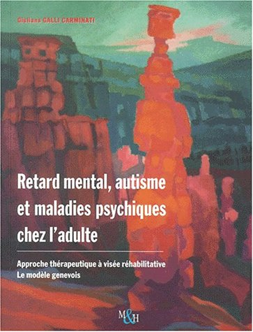 Retard mental, autisme et maladies psychiques chez l'adulte. Approche thérapeutique à visée réhabilitative : le modèle genevois par Giuliana Galli Carminati