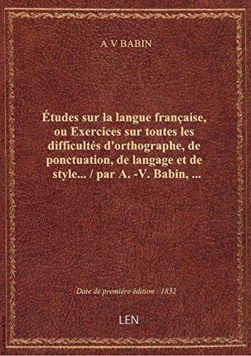Études sur la langue française, ou Exercices sur toutes les difficultés d'orthographe, de ponctuatio par A V BABIN