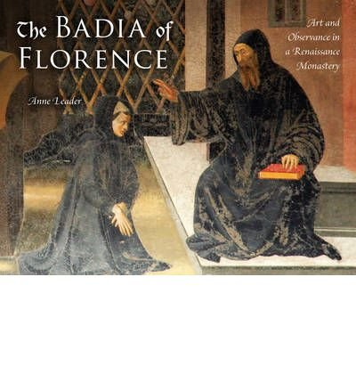 By Anne Leader ( Author ) [ Badia of Florence: Art and Observance in a Renaissance Monastery By Dec-2011 Hardcover