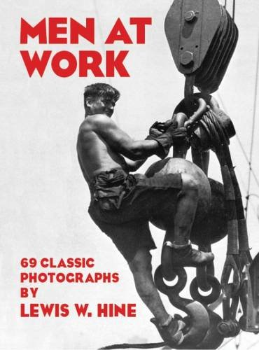 Men at Work: Photographic Studies of Modern Men and Machines por Lewis W. Hine