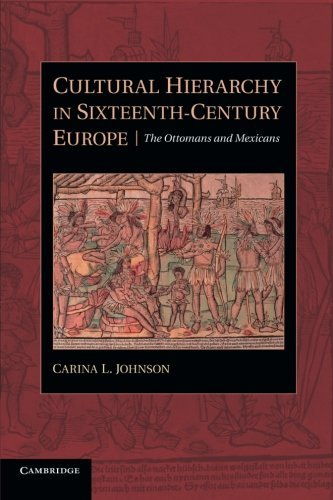 Cultural Hierarchy in Sixteenth-Century Europe: The Ottomans and Mexicans by Carina L. Johnson (2014-06-05)