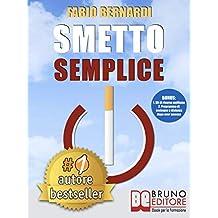 Smetto Semplice: Il Sistema Definitivo Che Ti Aiuta A Smettere Di Fumare Senza Lottare, Che Ti Svela Come Non Ricominciare e Non Ti Abbandona Dopo Aver Smesso