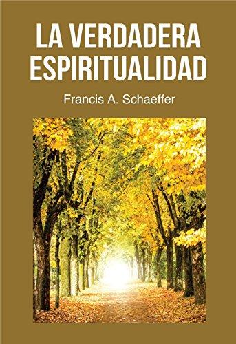 La Verdadera Espiritualidad: ¿qué Es Realmente La Vida Cristiana, La Verdadera Espiritualidad? por Francis A. Schaeffer