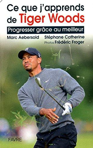 Ce que j'apprends de Tiger Woods : Progresser grâce au meilleur par Marc Aebersold