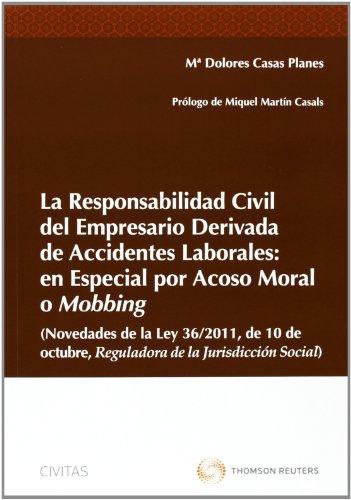La Responsabilidad civil del empresario derivada de accidentes laborales: en especial por acoso moral o mobbing (Novedades de la Ley 36/2011 de 10 de ... de la Jurisdicción social (Monografía)