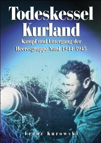 Todeskessel Kurland: Kampf und Untergang der Heeresgruppe Nord 1944/1945