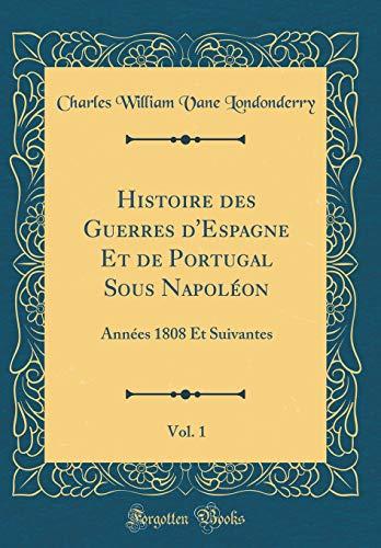 Histoire Des Guerres d'Espagne Et de Portugal Sous Napoléon, Vol. 1: Années 1808 Et Suivantes (Classic Reprint) par Charles William Vane Londonderry