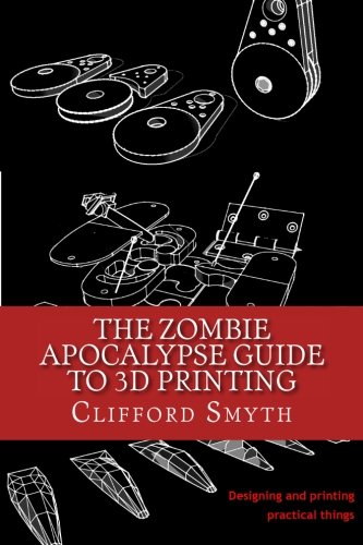 The Zombie Apocalypse Guide to 3D printing: Designing and printing practical objects por Clifford T Smyth