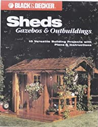 Sheds, Gazebos and Outbuildings: 10 Versatile Building Projects with Plans and Instructions (Black + Decker Home Improvement Library)
