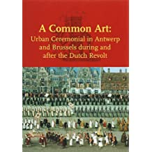 A Common Art: Urban Ceremonial in Antwerp and Brussels During and After the Dutch Revolt: Urban Ceremonials in Antwerp and Brussels During and After ... in Netherlandish Art and Cultural History)
