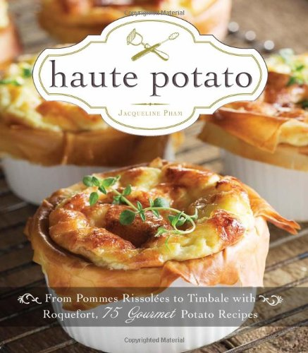 Haute Potato: From Pommes Rissolees to Timbale with Roquefort, 75 Gourmet Potato Recipes