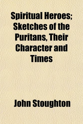 Spiritual Heroes; Sketches of the Puritans, Their Character and Times