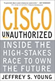Cisco Unauthorized: Inside the High-Stakes Race to Own the Future: John Chambers, Cisco and the Next Big Thing