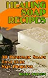 Healing Soap Recipes: 30 Homemade Soaps That Cure Skin Problems