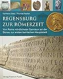 Regensburg zur Römerzeit: Von Roms nördlichster Garnison an der Donau zur ersten bairischen Hauptstadt (Archäologie in Bayern) -