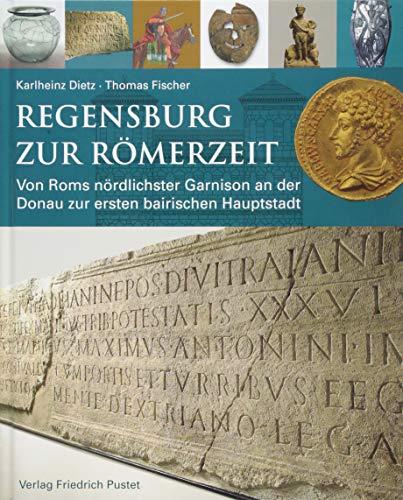 Regensburg zur Römerzeit: Von Roms nördlichster Garnison an der Donau zur ersten bairischen Hauptstadt (Archäologie in Bayern)