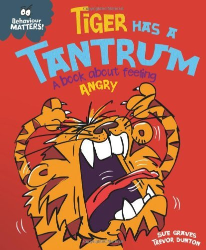 Behaviour Matters: Tiger Has a Tantrum - A book about feeling angry: Written by Sue Graves, 2014 Edition, Publisher: Franklin Watts [Hardcover]