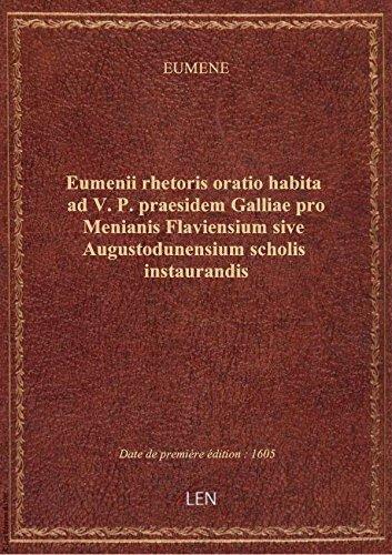 Eumenii rhetoris oratio habita ad V. P. praesidem Galliae pro Menianis Flaviensium sive Augustodunen par EUMENE