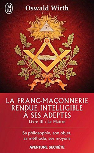 La Franc-maçonnerie rendue intelligible à ses adeptes (Livre 3) - Le Maître (J'ai lu Aventure secrète t. 11399) par Oswald Wirth
