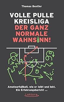 Volle Pulle Kreisliga - der ganz normale Wahnsinn: Amateurfußball, wie er leibt und lebt. Ein Erfahrungsbericht ... von [Bentler, Thomas]