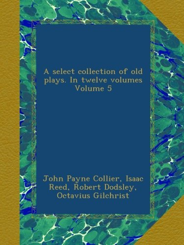 A select collection of old plays. In twelve volumes Volume 5