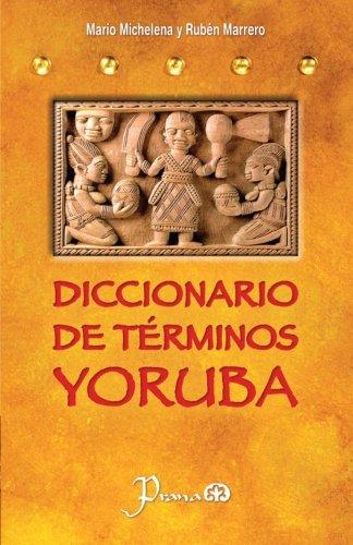 Diccionario de terminos yoruba: Pronunciacion, sinonimias, y uso practico del idioma lucumi de la nacion yoruba por Mario Michelena