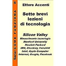 Sette brevi lezioni di tecnologia 6: Silicon Valley, Rinascimento tecnologia, Stanford University, Hewlett Packard, IBM, lezioni scienze, Fairchild, Intel, ... (Come funziona: panoramica tecnologie)