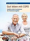 Gut leben mit COPD: Endlich wieder durchatmen, Der Patientenratgeber. Mit einem Vorwort von Dr. med. Martina Wenker, Präsidentin der Ärztekammer Niedersachsen ... und Vizepräsidentin der Bundesärztekammer.